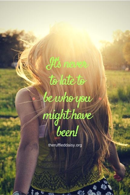It's Never to late to be who you might have been!